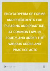 Encyclopedia of Forms and Precedents for Pleading and Practice, at Common Law, in Equity, and Under the Various Codes and Practice Acts: Volume 1