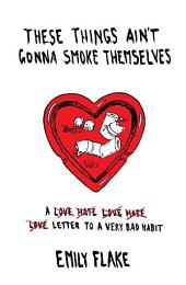 These Things Ain't Gonna Smoke Themselves: A Love/Hate/Love/Hate/Love Letter to a Very Bad Habit