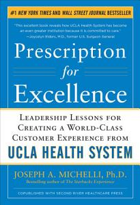 Prescription for Excellence  Leadership Lessons for Creating a World Class Customer Experience from UCLA Health System Book