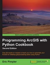 Programming ArcGIS with Python Cookbook: Edition 2