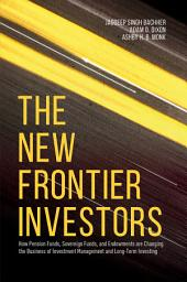 The New Frontier Investors: How Pension Funds, Sovereign Funds, and Endowments are Changing the Business of Investment Management and Long-Term Investing