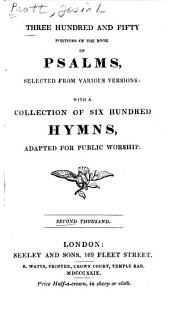 Three Hundred and Fifty Portions of the Book of Psalms: Selected from Various Versions, with a Collection of Six Hundred Hymns Adapted for Public Worship