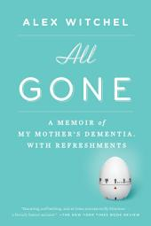 All Gone: A Memoir of My Mother's Dementia. With Refreshments