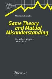 Game Theory and Mutual Misunderstanding: Scientific Dialogues in Five Acts