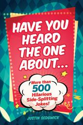 Have You Heard the One About . . .: More Than 500 Side-Splitting Jokes!