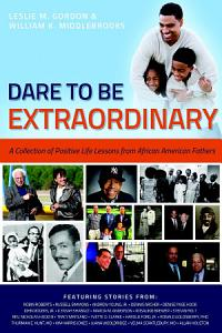 Dare To Be Extraordinary   A Collection of Positive Life Lessons from African American Fathers PDF