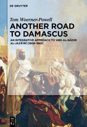 Another Road to Damascus: An Integrative Approach to 'Abd al-Qadir al-Jaza'iri (1808-1883)