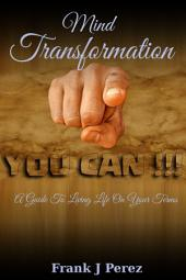 Mind Transformation: A Guide To Living Life On Your Terms