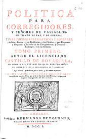 Politica para corregidores y señores de vassallos, en tiempo de paz y de guerra: y para juezes eclesiasticos y seglares ... ; tomo primero