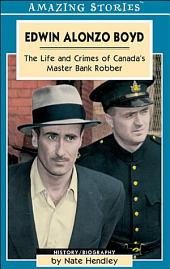 Edwin Alonzo Boyd: Life and Crimes of Canada's Master Bank Robber