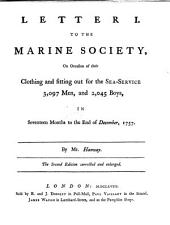 Three Letters: On the Subject of the Marine Society. Let. I. On Occasion of Their Clothing for the Sea 3097 Men, and 2045 Boys, to the End of Dec. 1757. ... III. Being a Full Detail of the Rules and Forms of the Marine Society. ... To which is Prefixed, a General View of the Motives for Establishing this Society. By Mr. Hanway, Volume 13