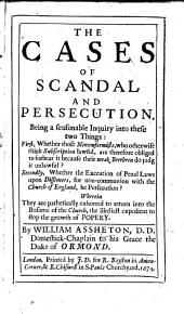The Cases of Scandal and Persecution. Being a Seasonable Inquiry ... First, Whether Those Nonconformists, who Otherwise Think Subscription Lawful, are Therefore Obliged to Forbear it Because Their Weak Brethren Do Judg it Unlawful? Secondly, Whether the Execution of Penal Laws Upon Dissenters for Non-communion with the Church of England, be Persecution? Etc
