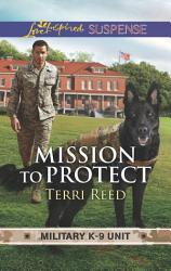 Mission To Protect  Mills   Boon Love Inspired Suspense   Military K 9 Unit  Book 1  PDF