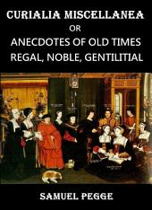Curialia Miscellanea: Anecdotes of Old Times; Regal, Noble, Gentilitial, and Miscellaneous Including Authentic Anecdotes of The Royal Household