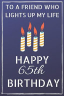 To a Friend who Lights Up My Life Happy 65th Birthday