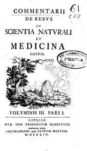 Commentarii de rebus in scientia naturali et medicina gestis: voluminis III, Pars I [-IV]