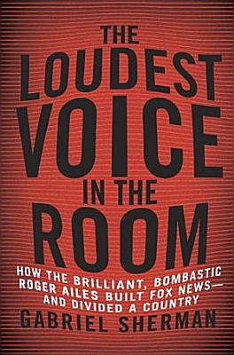 The Loudest Voice in the Room  How the Brilliant  Bombastic Roger Ailes Built Fox News  and Divided a Country PDF