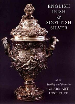 English  Irish    Scottish Silver at the Sterling and Francine Clark Art Institute PDF