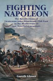 Fighting Napoleon: The Recollections of Lieutenant John Hildebrand 35th Foot in the Mediterranean and Waterloo Campaigns
