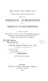 The Law and Practice of the Courts of the United Kingdom: Relating to Foreign Judgments and Parties Out of the Jurisdiction, to which are Added Chapters on the Laws of the British Colonies, European and Asiatic Nations, and the States and Republics of America