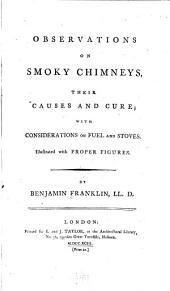 Observations on Smoky Chimneys, Their Causes and Cure; with Considerations on Fuel and Stoves: Illustrated with Proper Figures