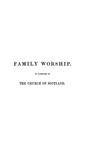 Family worship  A series of prayers with doctrinal and practical remarks on passages of Sacred Scripture for every morning and evening throughout the war  adapted to the services of domestic worship  by one hundred and eighty clergymen of the Church of Scotland viz J  Smyth  N  Paterson  J  Henderson and others  Edited by J  G