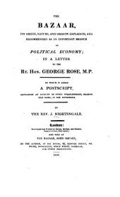 The Bazaar, Its Origin, Nature, and Objects Explained, and Recommended as an Important Branch of Political Economy: In a Letter to ... George Rose ... to which is Added a Postscript, Containing an Account of Every Establishment, Bearing this Name, in the Metropolis