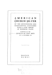 American Church Silver of the Seventeenth and Eighteenth Centuries, with a Few Pieces of Domestic Plate, Exhibited at the Museum of Fine Arts, July to December, 1911: Volume 3