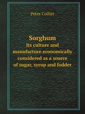Sorghum: Its Culture and Manufacture Economically Considered as a Source of Sugar, Syrup, and Fodder