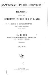 National Park Service: Hearing Before the Committee on the Public Lands, House of Representatives. Sixty-third Congress, Second Session, on H.R. 104, a Bill to Establish a National Park Service and for Other Purposes. April 29, 1914