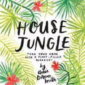 House Jungle: Turn Your Home into a Plant-Filled Paradise