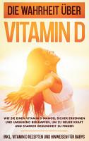 Die Wahrheit   ber Vitamin D  Wie Sie einen Vitamin D Mangel sicher erkennen und umgehend bek  mpfen  um zu neuer Kraft und starker Gesundheit zu finden   inkl  Vitamin D Rezepten und Hinweisen f  r Babys PDF