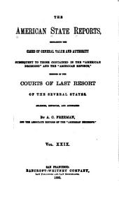 "The American State Reports: Containing the Cases of General Value and Authority Subsequent to Those Contained in the ""American Decisions"" [1760-1869] and the ""American Reports"" [1869-1887] Decided in the Courts of Last Resort of the Several States [1886-1911], Volume 29"