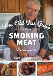 The Old Fat Guy S Beginner S Guide To Smoking Meat Book PDF