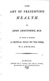 The Art of Preserving Health: By John Armstrong, M.D. To which is Prefixed a Critical Essay on the Poem, by J. Aikin, M.D.