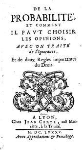 De la Probabilité, et comment il faut choisir les opinions, avec un traité de l'ignorance et de deux règles importantes du Droit [par Louis Fouquet]