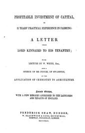 Profitable Investment of Capital, or 11 years practical experience in Farming: A Letter from Lord K. to his Tenantry; with Lecture by W. White ... and a Speech of Mr. Finnie ... on the application of Chemistry to Agriculture. Second edition, etc