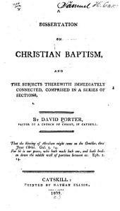 A Dissertation on Christian Baptism: And the Subjects Therewith Immediately Connected, Comprised in a Series of Sections