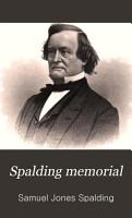Spalding Memorial  a Genealogical History of Edward Spalding  of Massachusetts Bay  and His Descendants  Samuel J  Spalding PDF