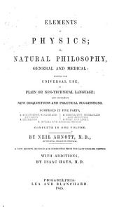 Elements of Physics Or Natural Philosophy: General and Medical, Written for Universal Use, in Plain Or Non-technical Language; and Containing New Disguisitions and Practical Suggestions. Comprised in Five Parts, Complete in One Volume