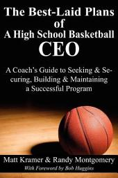 The Best-Laid Plans of a High School Basketball Ceo: A Coach's Guide to Seeking and Securing, Building and Maintaining a Successful Program