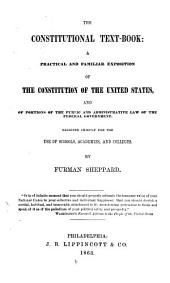 The Constitutional Text-book: A Practical and Familiar Exposition of the Constitution of the United States, and of Portions of the Public and Administrative Law of the Federal Government : Designed Chiefly for the Use of Schools, Academies, and Colleges