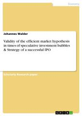 Validity of the efficient market hypothesis in times of speculative investment bubbles & Strategy of a successful IPO
