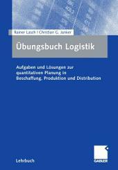 Übungsbuch Logistik: Aufgaben und Lösungen zur quantitativen Planung in Beschaffung, Produktion und Distribution