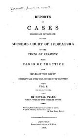 Reports of cases argued and determined in the Supreme Court of Judicature of the State of Vermont: with cases of practice and rules of the court commencing with the Nineteenth century, Volume 1