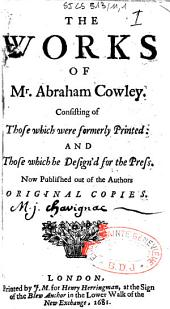 The works of Mr Abraham Cowley, consisting of those which were formerly printed: and those which be design'd for the press, now published out of the authors original copies