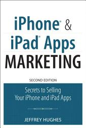 iPhone and iPad Apps Marketing: Secrets to Selling Your iPhone and iPad Apps, Edition 2