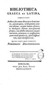 Bibliotheca Graeca et Latina, complectens auctores fere omnes Graeciae et Latii veteris, quorum opera, vel fragmenta aetatem tulerunt, exceptis tantum asceticis ... quas usui meo paravi Periergus Deltophilus