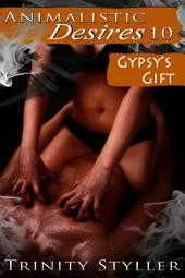 Animalistic Desires 10: Gypsy's Gift :Paranormal Erotica Sex: (Adults Only Erotica)