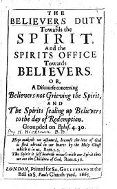 The Believers Duty Towards the Spirit, and the Spirits Office Towards Believers. Or, A Discourse Concerning Believers Not Grieving the Spirit, and the Spirits Sealing Up Believers to the Day of Redemption ...